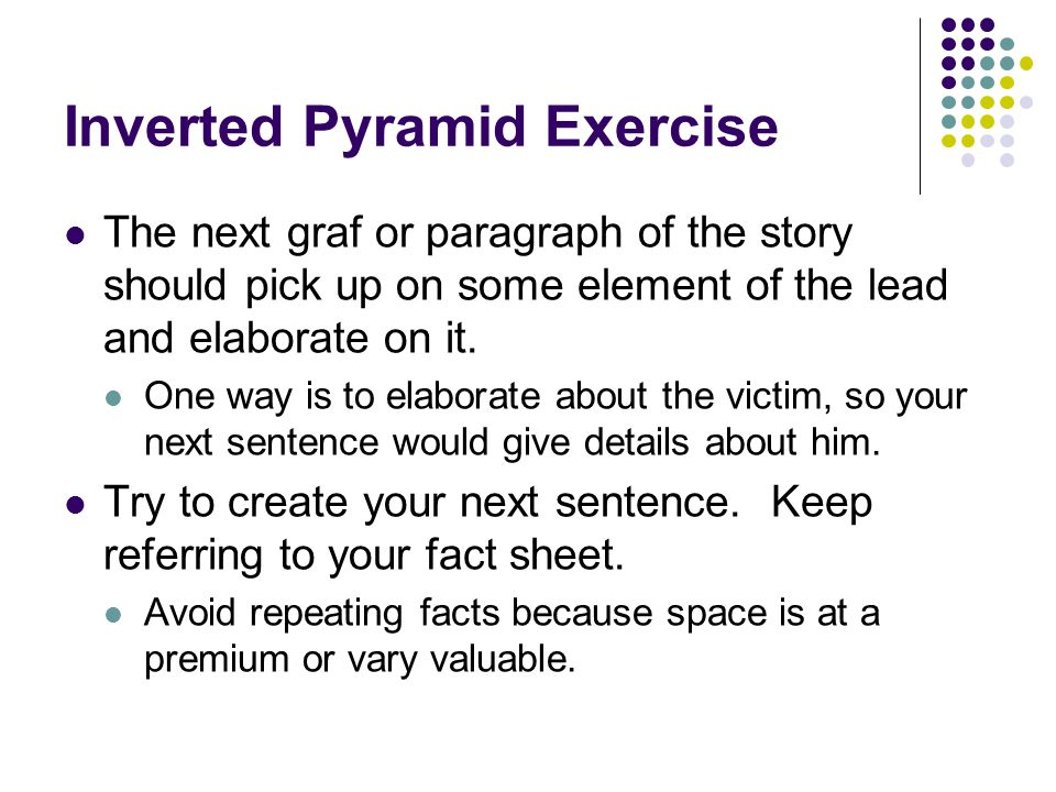 Inverted Pyramid Exercise The next graf or paragraph of the story should pick up on some element of the lead and elaborate on it. One way is to elabor