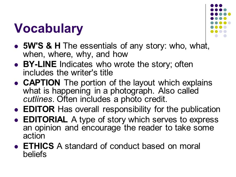 Vocabulary 5W'S & H The essentials of any story: who, what, when, where, why, and how BY-LINE Indicates who wrote the story; often includes the writer