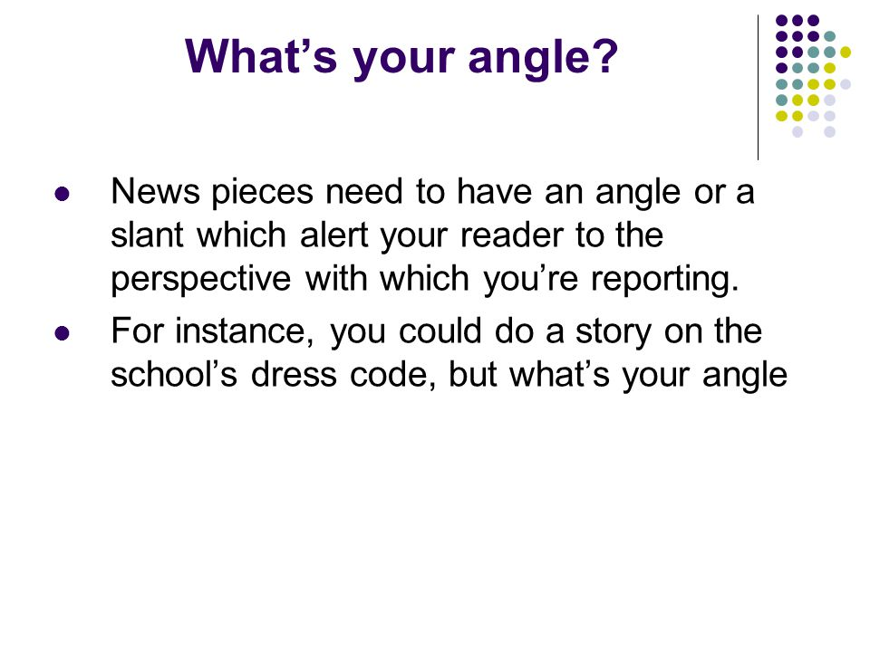 Whats your angle? News pieces need to have an angle or a slant which alert your reader to the perspective with which youre reporting. For instance, yo