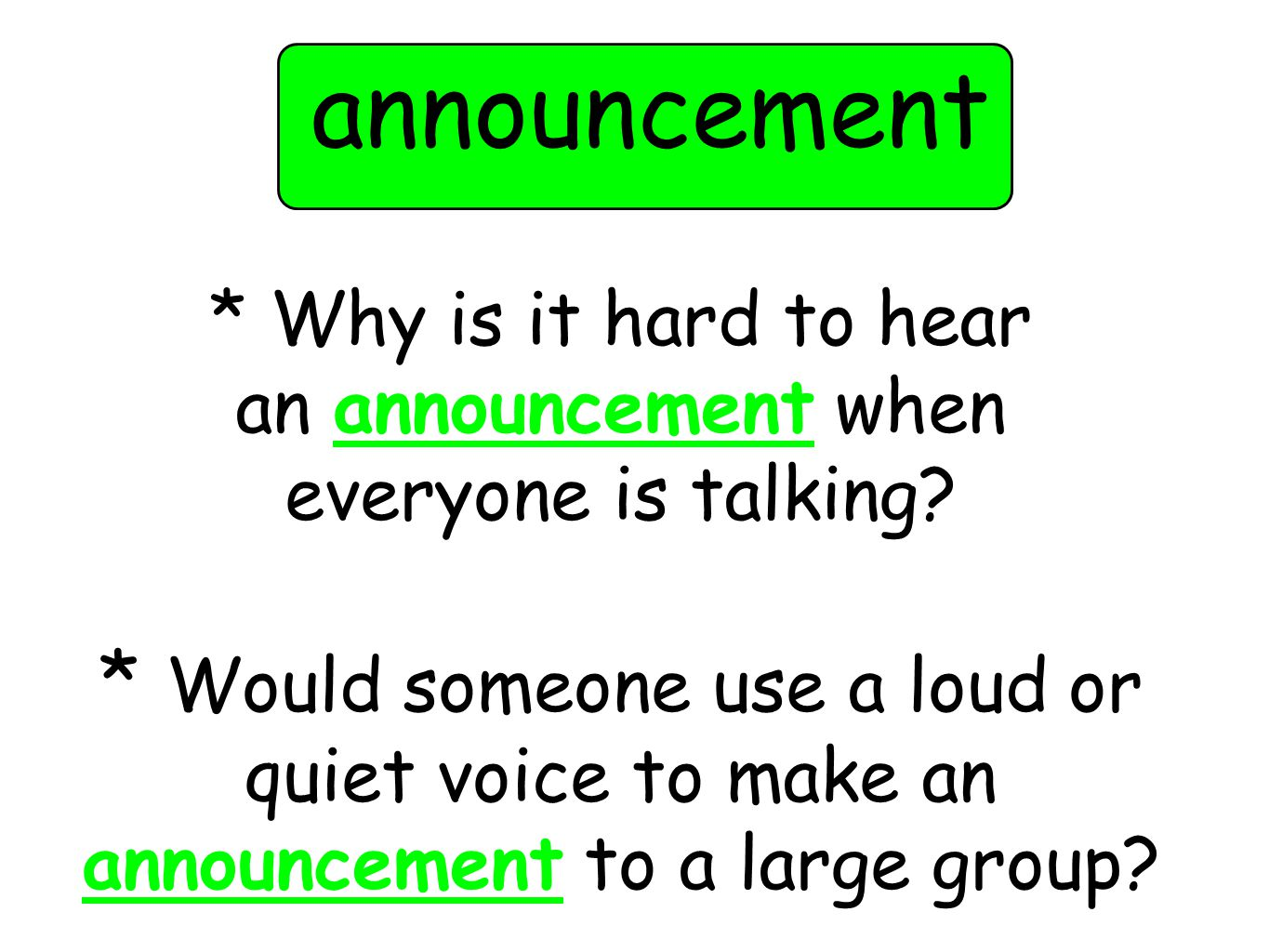 * Why is it hard to hear an announcement when everyone is talking? * Would someone use a loud or quiet voice to make an announcement to a large group?