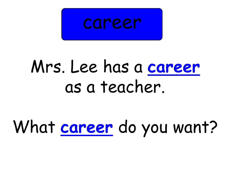 Mrs. Lee has a career as a teacher. What career do you want? career