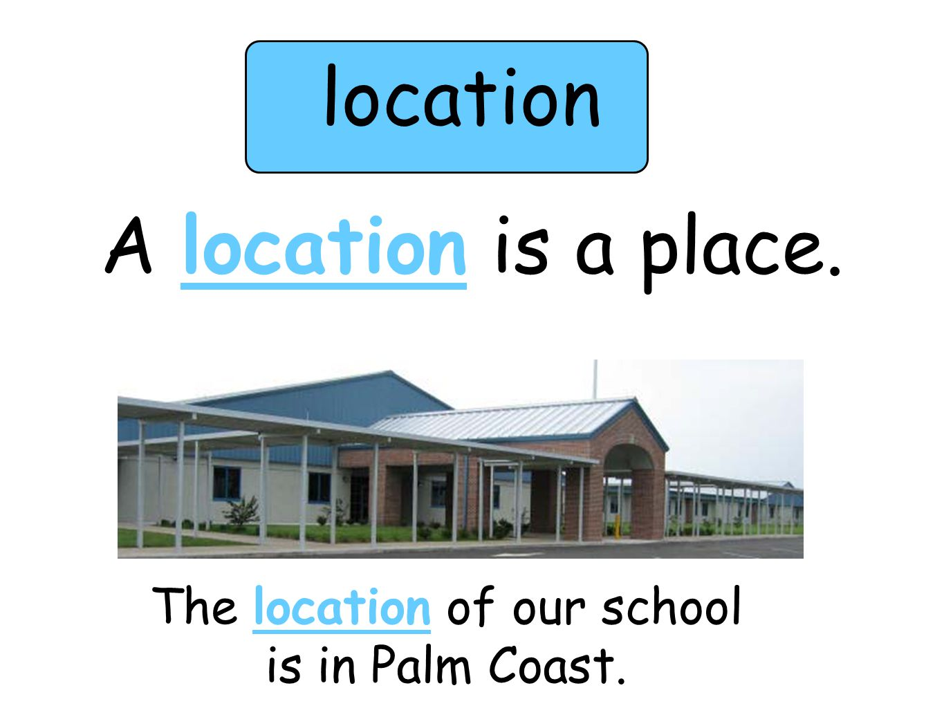 location A location is a place. The location of our school is in Palm Coast.