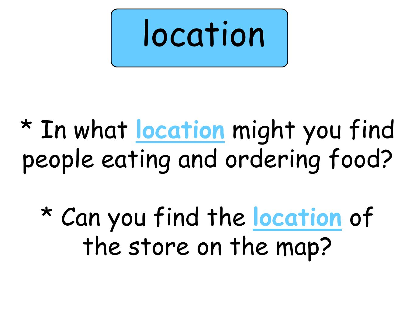 * In what location might you find people eating and ordering food? * Can you find the location of the store on the map? location