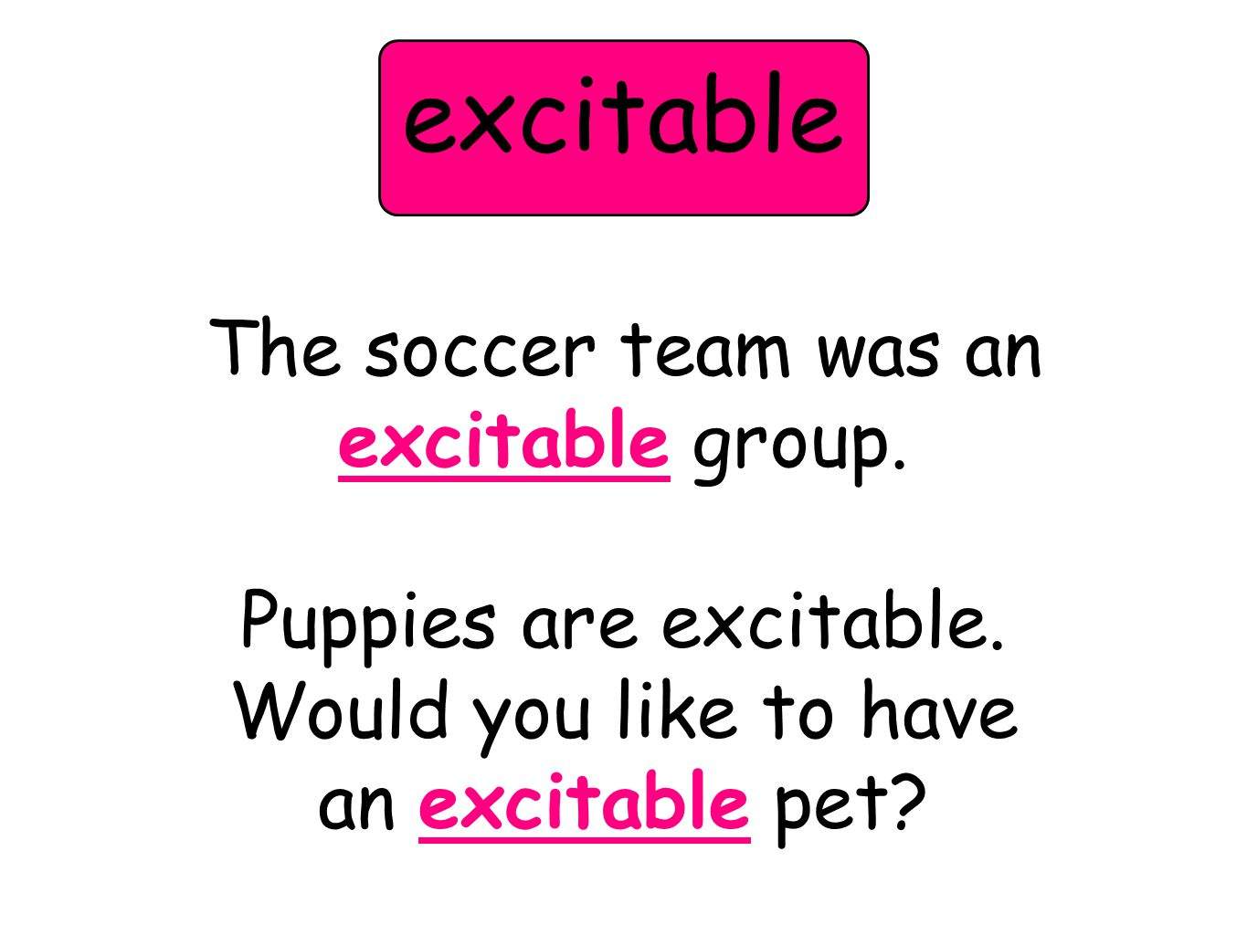 The soccer team was an excitable group. Puppies are excitable. Would you like to have an excitable pet? excitable
