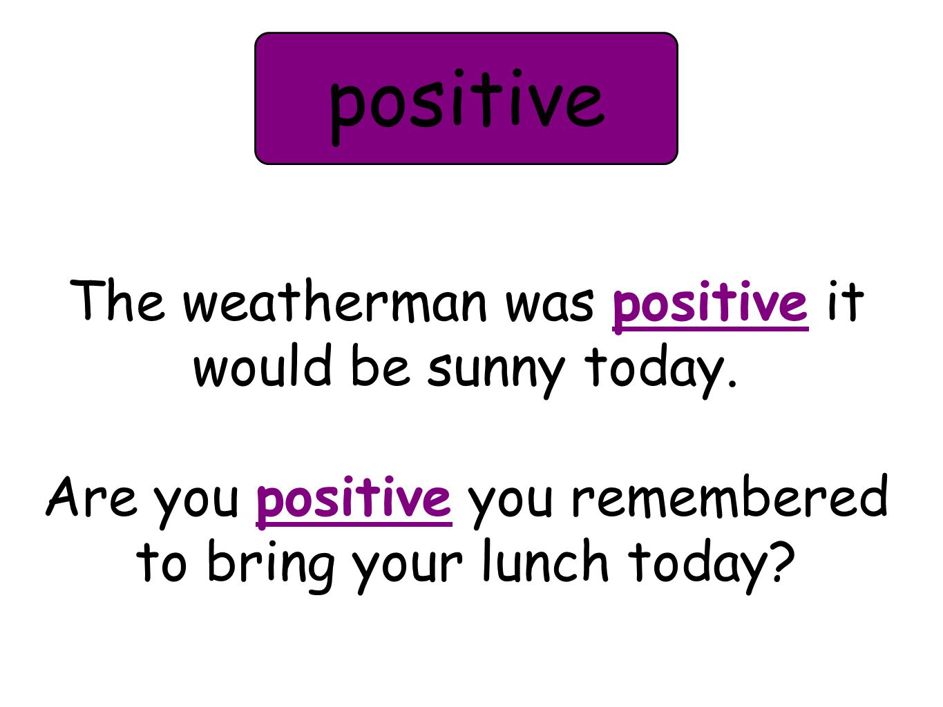 The weatherman was positive it would be sunny today. Are you positive you remembered to bring your lunch today? positive