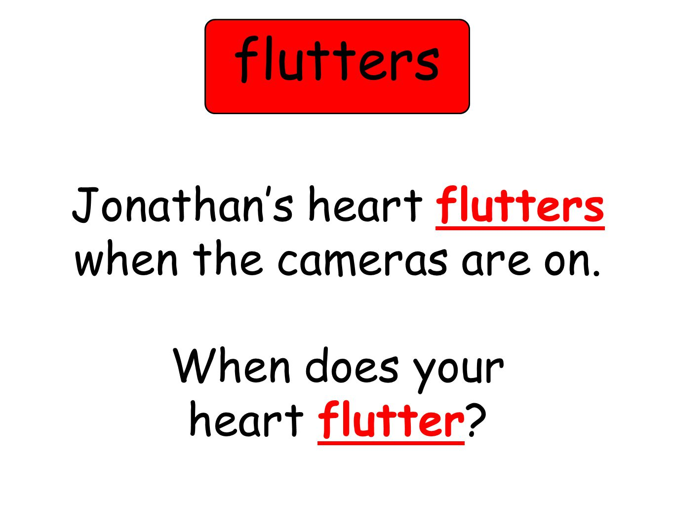 Jonathans heart flutters when the cameras are on. When does your heart flutter flutters