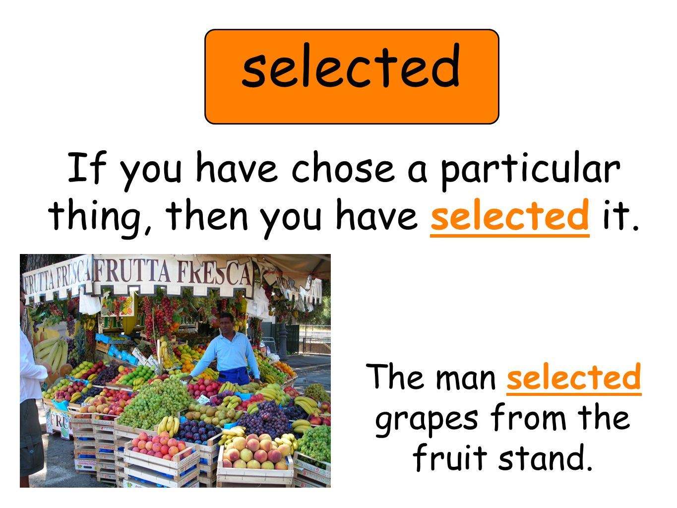 selected If you have chose a particular thing, then you have selected it. The man selected grapes from the fruit stand.
