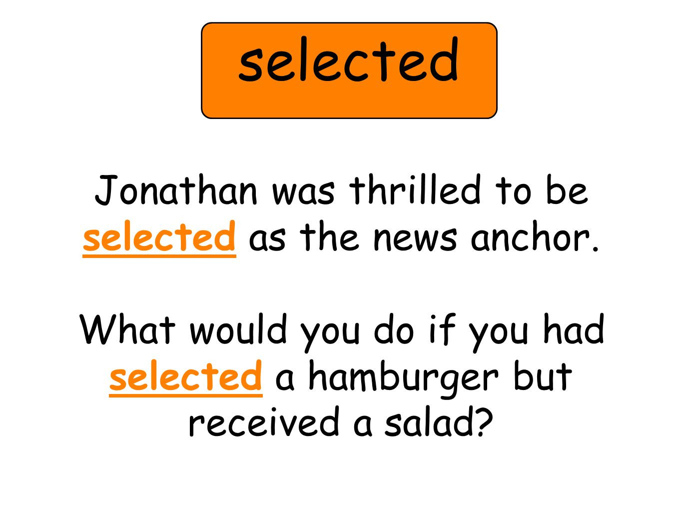 Jonathan was thrilled to be selected as the news anchor. What would you do if you had selected a hamburger but received a salad? selected