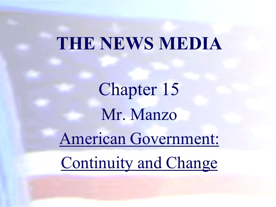THE NEWS MEDIA Chapter 15 Mr. Manzo American Government: Continuity and Change