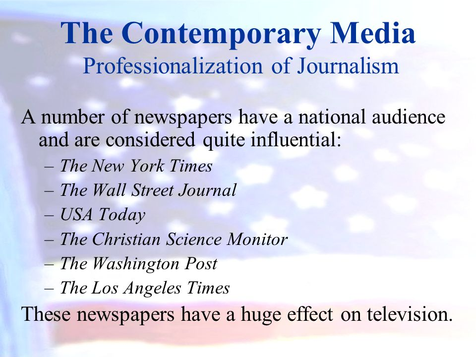 The Contemporary Media Professionalization of Journalism A number of newspapers have a national audience and are considered quite influential: –The Ne