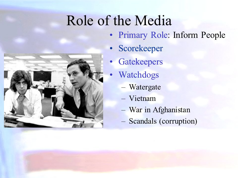 Role of the Media Primary Role: Inform People Scorekeeper Gatekeepers Watchdogs –Watergate –Vietnam –War in Afghanistan –Scandals (corruption)