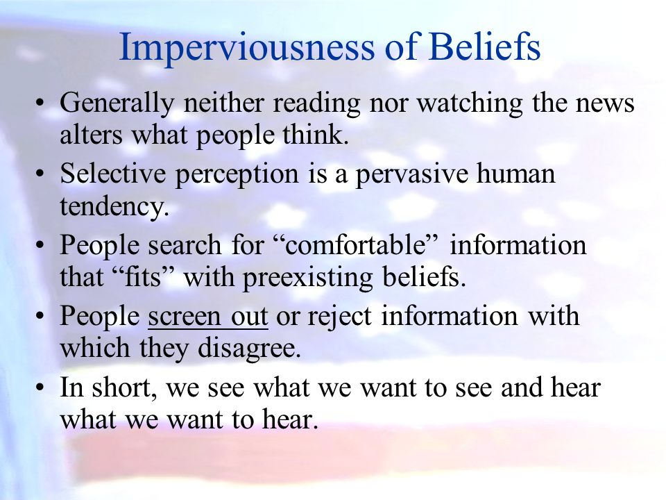 Imperviousness of Beliefs Generally neither reading nor watching the news alters what people think. Selective perception is a pervasive human tendency