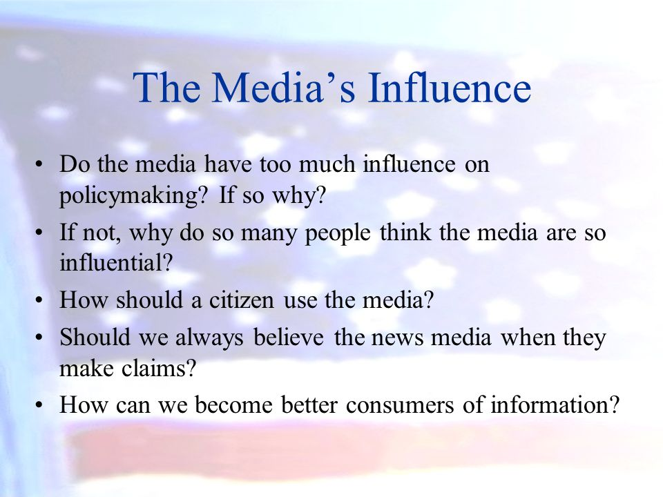 The Medias Influence Do the media have too much influence on policymaking? If so why? If not, why do so many people think the media are so influential
