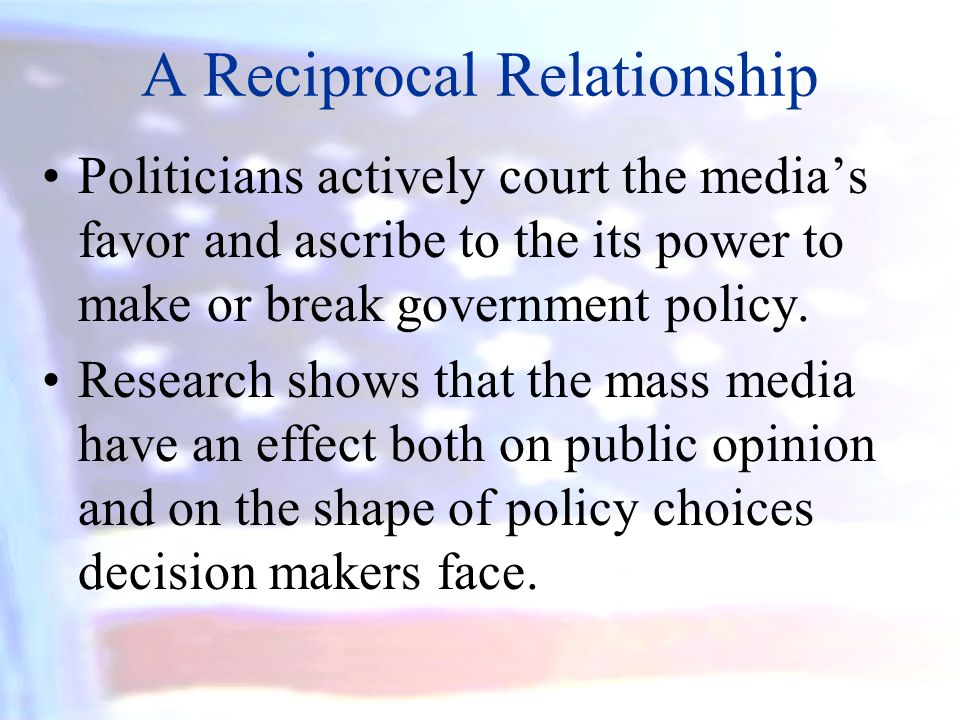 A Reciprocal Relationship Politicians actively court the medias favor and ascribe to the its power to make or break government policy. Research shows
