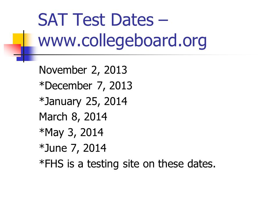 SAT Test Dates – www.collegeboard.org November 2, 2013 *December 7, 2013 *January 25, 2014 March 8, 2014 *May 3, 2014 *June 7, 2014 *FHS is a testing site on these dates.