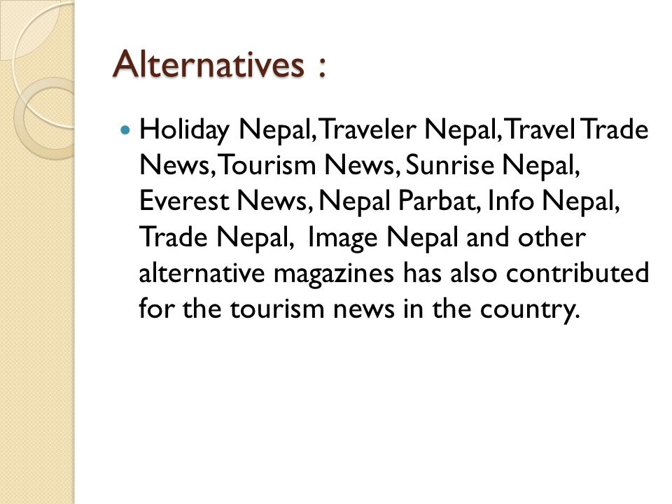 Alternatives : Holiday Nepal, Traveler Nepal, Travel Trade News, Tourism News, Sunrise Nepal, Everest News, Nepal Parbat, Info Nepal, Trade Nepal, Image Nepal and other alternative magazines has also contributed for the tourism news in the country.