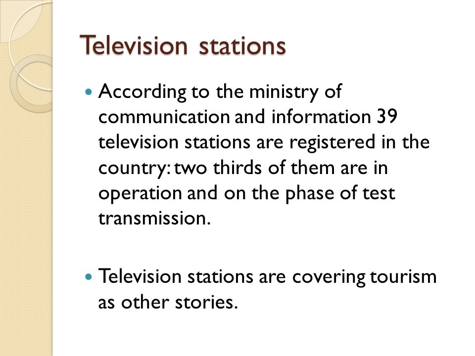 Television stations According to the ministry of communication and information 39 television stations are registered in the country: two thirds of them are in operation and on the phase of test transmission.