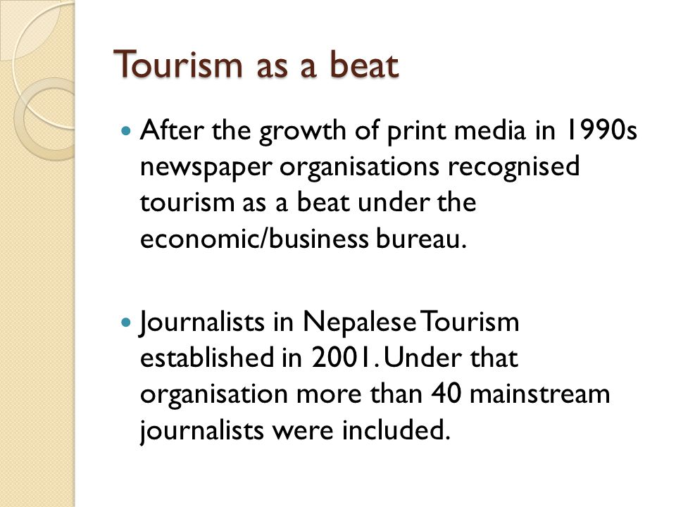 Tourism as a beat After the growth of print media in 1990s newspaper organisations recognised tourism as a beat under the economic/business bureau.