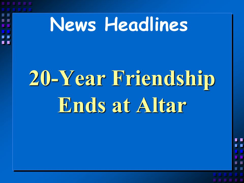 News Headlines 20-Year Friendship Ends at Altar