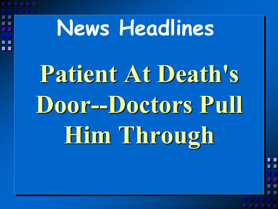 News Headlines Patient At Death's Door--Doctors Pull Him Through
