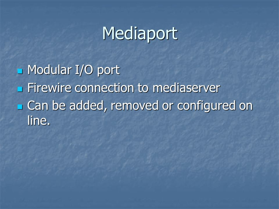 Mediaport Modular I/O port Modular I/O port Firewire connection to mediaserver Firewire connection to mediaserver Can be added, removed or configured on line.