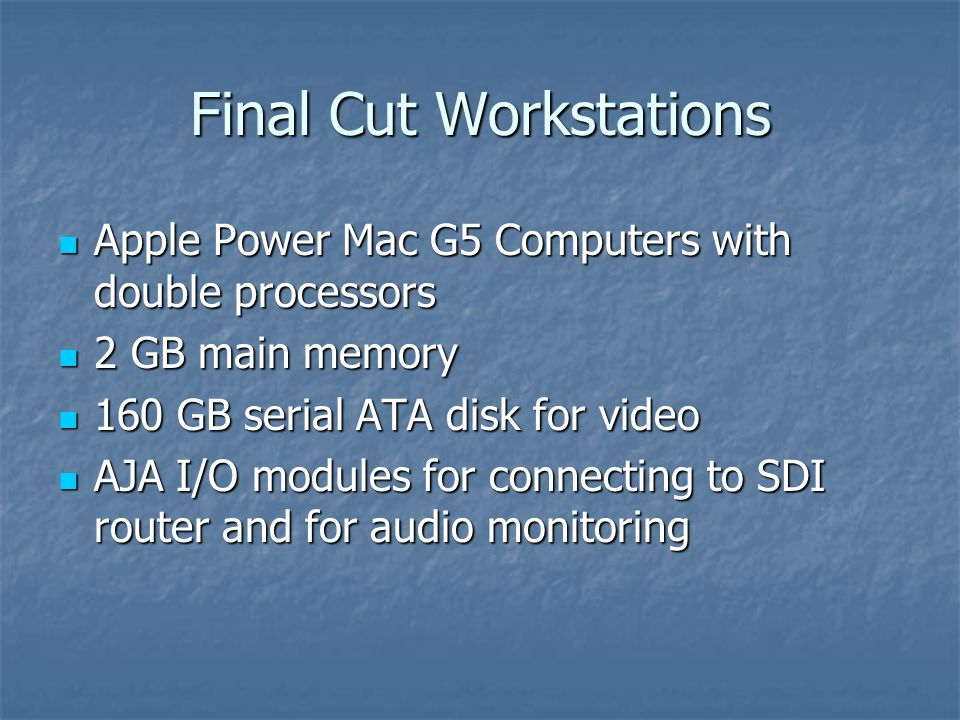 Final Cut Workstations Apple Power Mac G5 Computers with double processors Apple Power Mac G5 Computers with double processors 2 GB main memory 2 GB main memory 160 GB serial ATA disk for video 160 GB serial ATA disk for video AJA I/O modules for connecting to SDI router and for audio monitoring AJA I/O modules for connecting to SDI router and for audio monitoring
