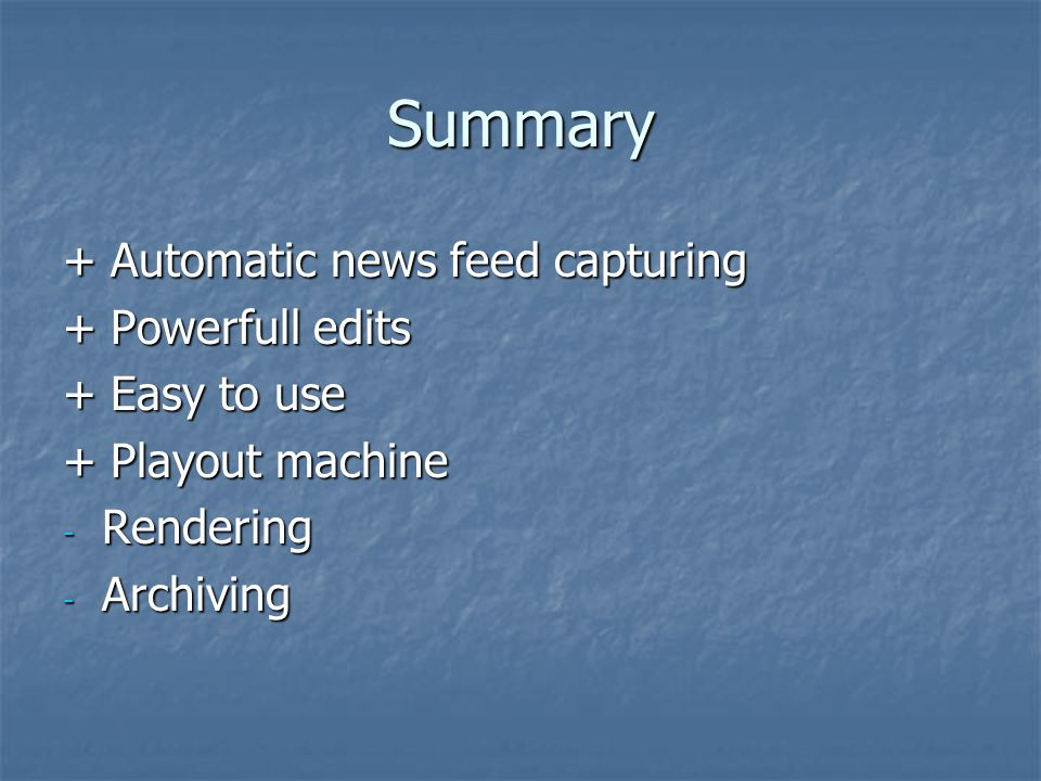 Summary + Automatic news feed capturing + Powerfull edits + Easy to use + Playout machine - Rendering - Archiving