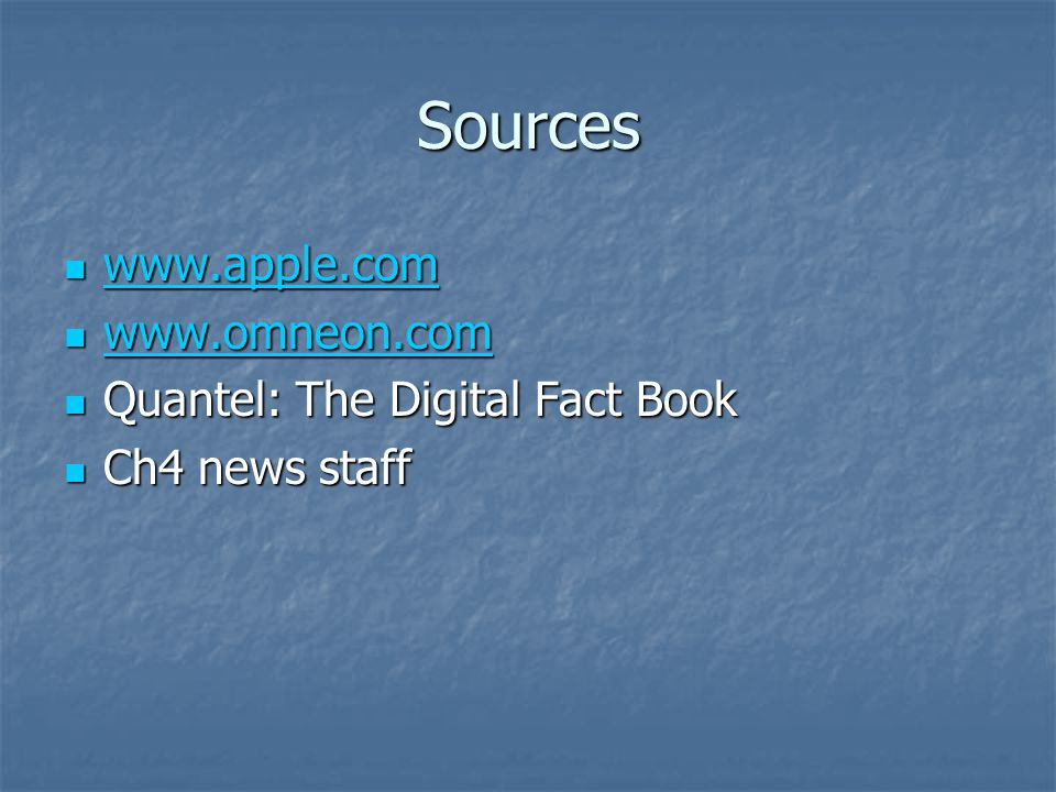 Sources www.apple.com www.apple.com www.apple.com www.omneon.com www.omneon.com www.omneon.com Quantel: The Digital Fact Book Quantel: The Digital Fact Book Ch4 news staff Ch4 news staff