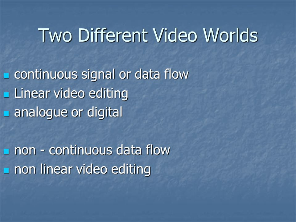 Two Different Video Worlds continuous signal or data flow continuous signal or data flow Linear video editing Linear video editing analogue or digital analogue or digital non - continuous data flow non - continuous data flow non linear video editing non linear video editing