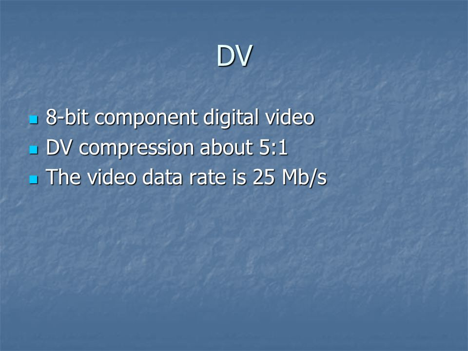 DV 8-bit component digital video 8-bit component digital video DV compression about 5:1 DV compression about 5:1 The video data rate is 25 Mb/s The vi
