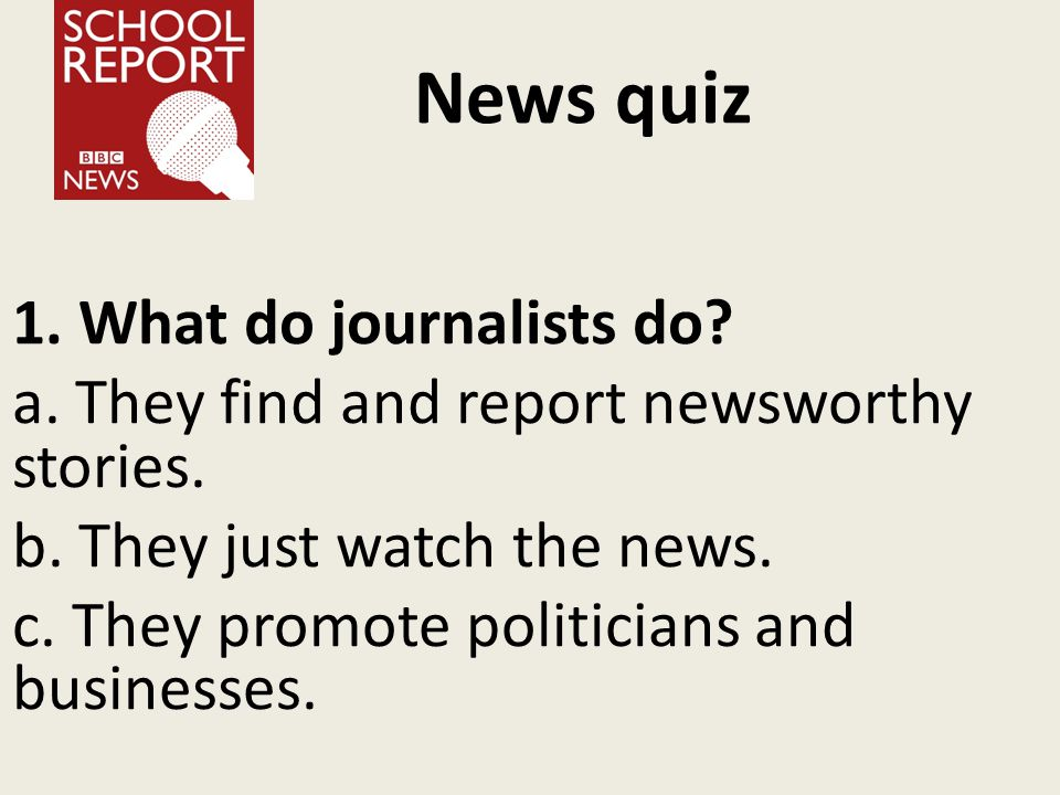 News quiz 1. What do journalists do. a. They find and report newsworthy stories.