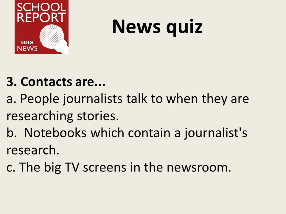 News quiz 3. Contacts are... a. People journalists talk to when they are researching stories.