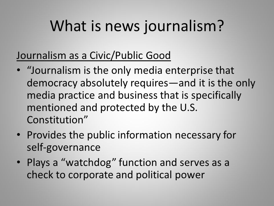 What is news journalism? Journalism as a Civic/Public Good Journalism is the only media enterprise that democracy absolutely requiresand it is the onl