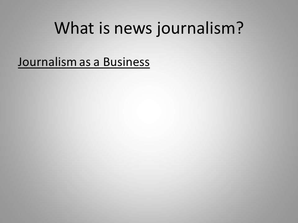 What is news journalism? Journalism as a Business