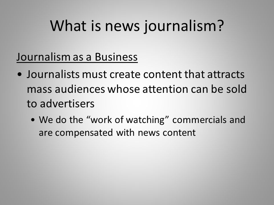 What is news journalism? Journalism as a Business Journalists must create content that attracts mass audiences whose attention can be sold to advertis