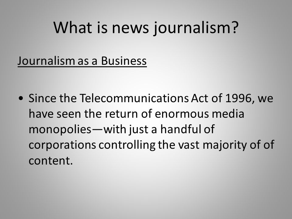 What is news journalism? Journalism as a Business Since the Telecommunications Act of 1996, we have seen the return of enormous media monopolieswith j
