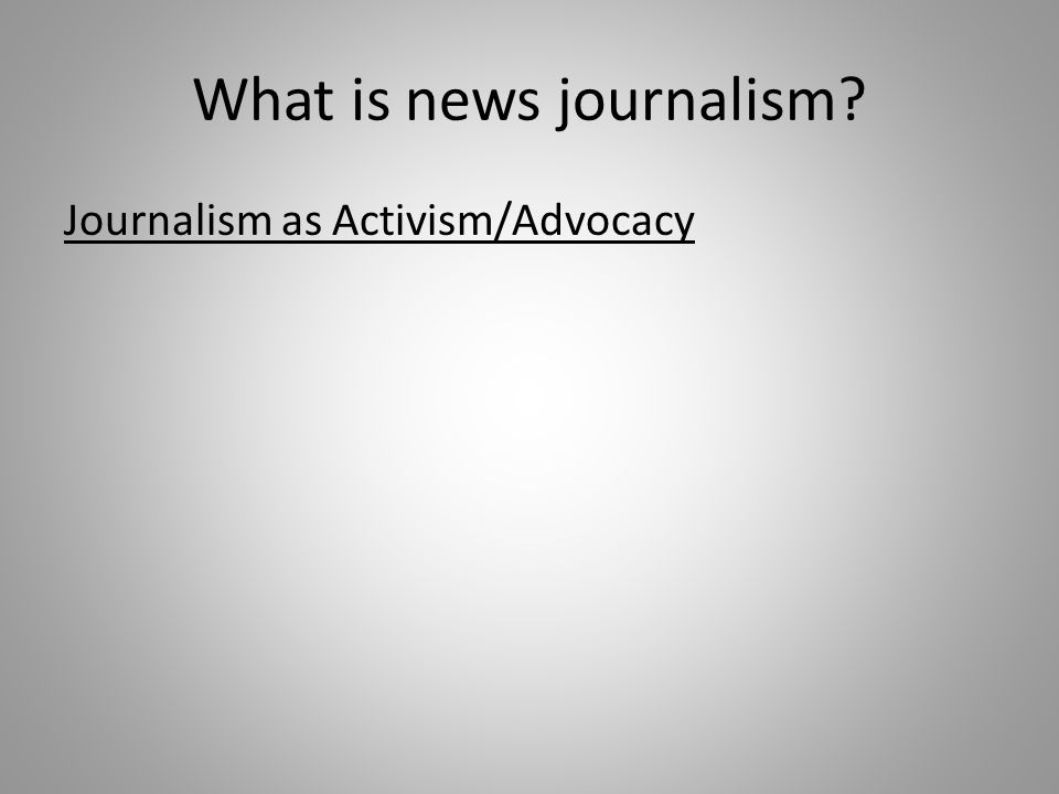 What is news journalism Journalism as Activism/Advocacy