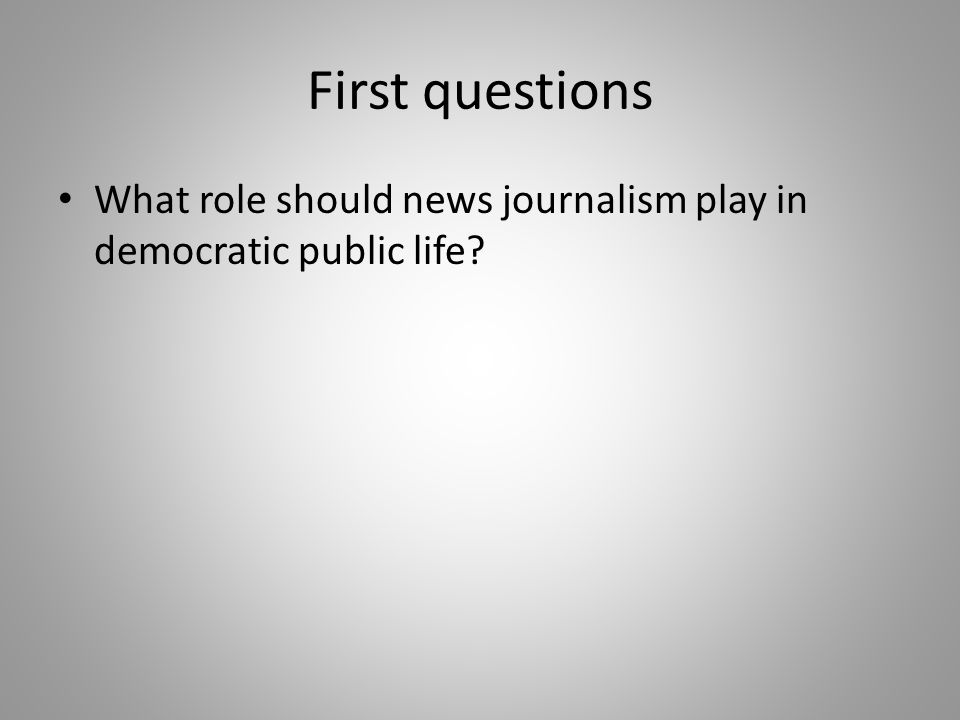 What role should news journalism play in democratic public life?