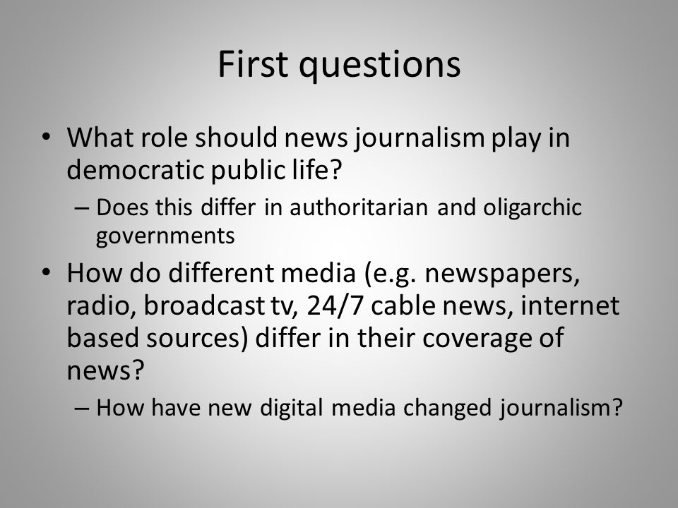 First questions What role should news journalism play in democratic public life? – Does this differ in authoritarian and oligarchic governments How do