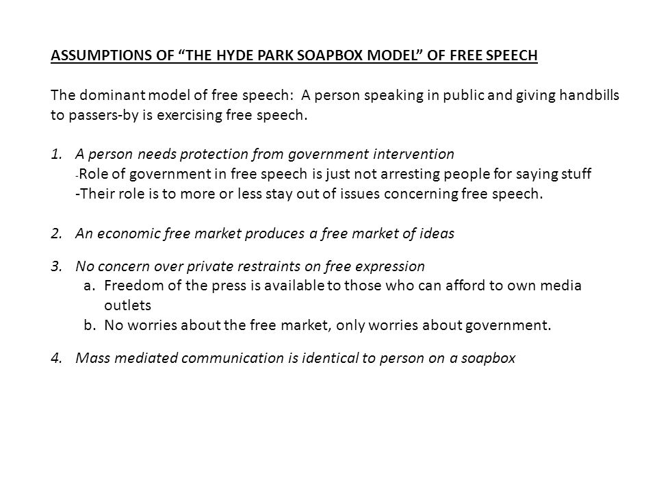ASSUMPTIONS OF THE HYDE PARK SOAPBOX MODEL OF FREE SPEECH The dominant model of free speech: A person speaking in public and giving handbills to passe
