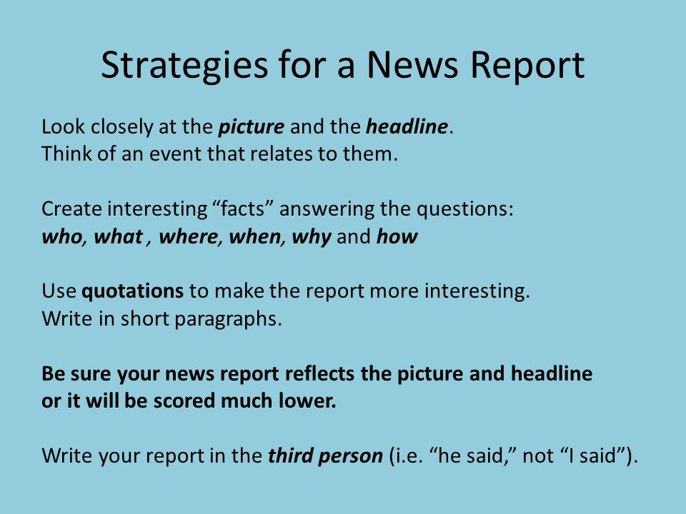 Strategies for a News Report Look closely at the picture and the headline. Think of an event that relates to them. Create interesting facts answering