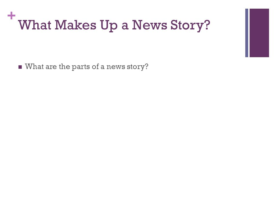 + What Makes Up a News Story What are the parts of a news story