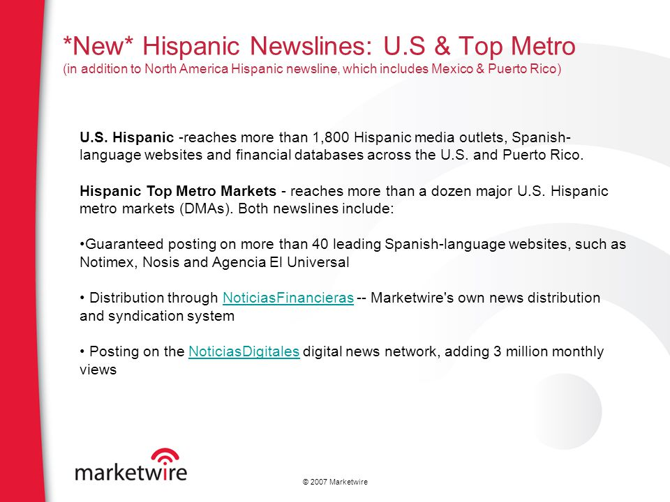 © 2007 Marketwire *New* Hispanic Newslines: U.S & Top Metro (in addition to North America Hispanic newsline, which includes Mexico & Puerto Rico) U.S.