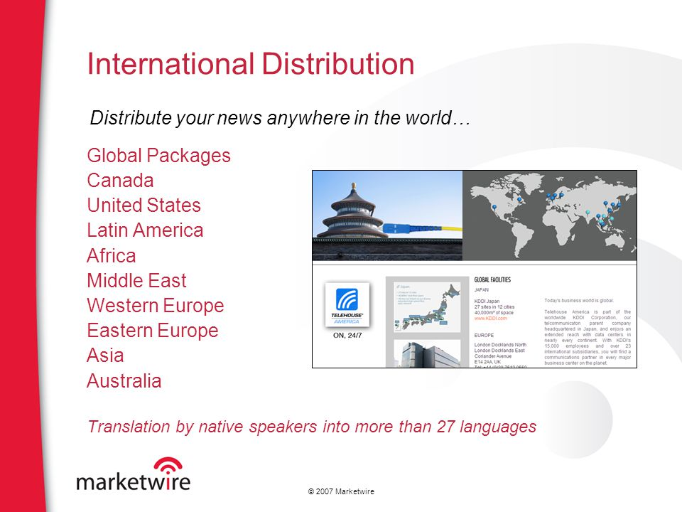 © 2007 Marketwire International Distribution Global Packages Canada United States Latin America Africa Middle East Western Europe Eastern Europe Asia Australia Translation by native speakers into more than 27 languages Distribute your news anywhere in the world…