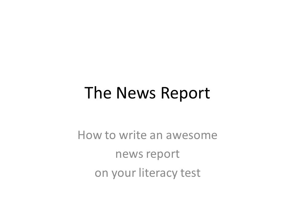 The News Report How to write an awesome news report on your literacy test