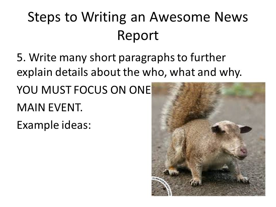 Steps to Writing an Awesome News Report 5. Write many short paragraphs to further explain details about the who, what and why. YOU MUST FOCUS ON ONE M