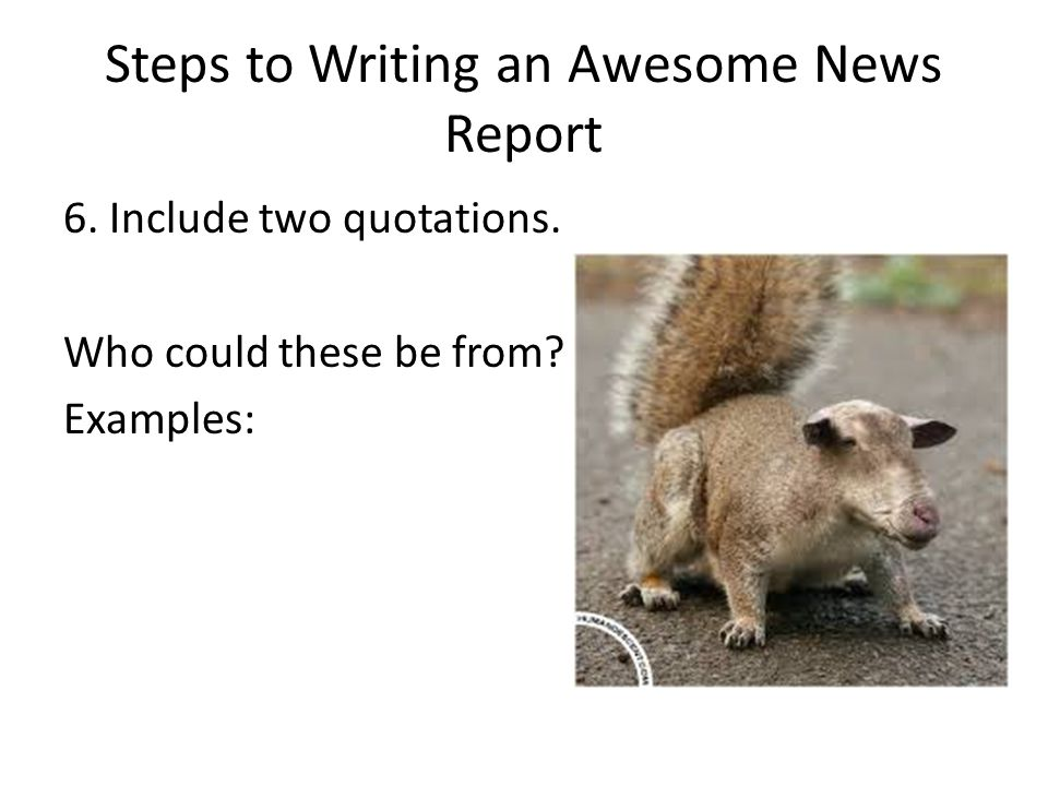 Steps to Writing an Awesome News Report 6. Include two quotations. Who could these be from? Examples: