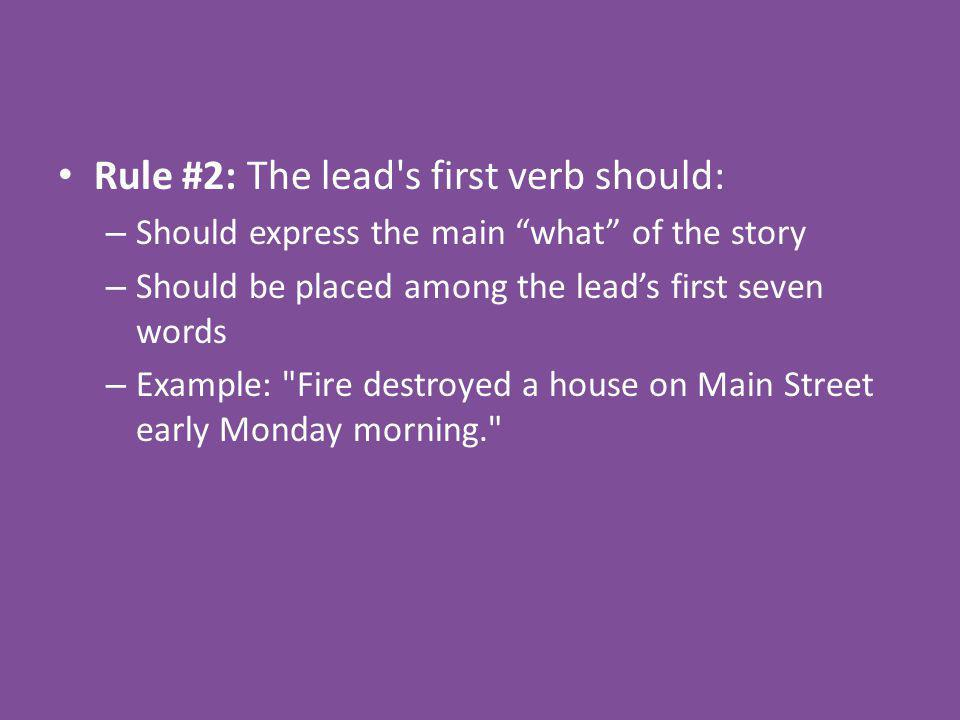 Rule #2: The lead s first verb should: – Should express the main what of the story – Should be placed among the leads first seven words – Example: Fire destroyed a house on Main Street early Monday morning.