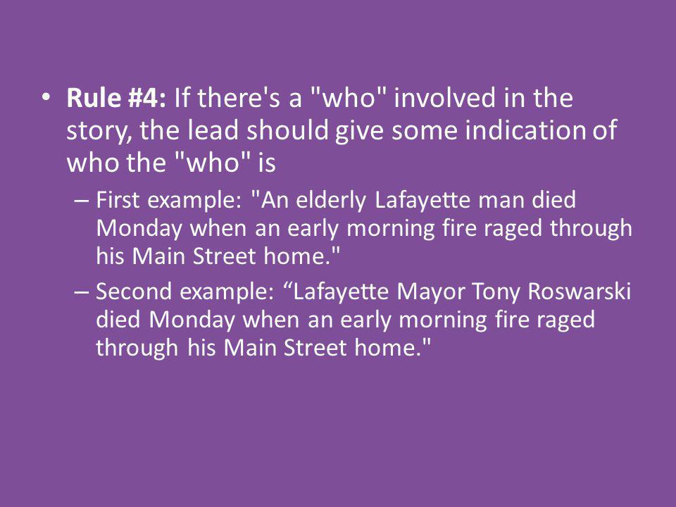 Rule #4: If there s a who involved in the story, the lead should give some indication of who the who is – First example: An elderly Lafayette man died Monday when an early morning fire raged through his Main Street home. – Second example: Lafayette Mayor Tony Roswarski died Monday when an early morning fire raged through his Main Street home.