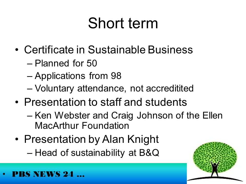 Short term Certificate in Sustainable Business –Planned for 50 –Applications from 98 –Voluntary attendance, not accreditited Presentation to staff and students –Ken Webster and Craig Johnson of the Ellen MacArthur Foundation Presentation by Alan Knight –Head of sustainability at B&Q PBS NEWS 24 …